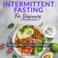 Intermittent Fasting for Beginners - Learn How to Transform Your Body in 30 Days or Less with This Complete Weight Loss Guide for  (Unabridged)